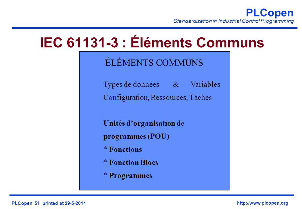 PLCopen Standardization in Industrial Control Programming PLCopen 51 printed at 29-5-2014 http://www.plcopen.org IEC 61131-3 : Éléments Communs ÉLÉMENTS COMMUNS Types de données&Variables Configuration, Ressources, Tâches Unités dorganisation de programmes (POU) * Fonctions * Fonction Blocs * Programmes