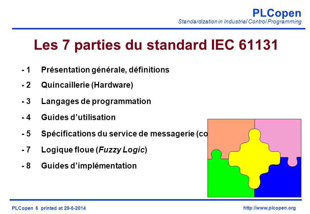 PLCopen Standardization in Industrial Control Programming PLCopen 6 printed at 29-5-2014 http://www.plcopen.org Les 7 parties du standard IEC 61131 - 1Présentation générale, définitions - 2Quincaillerie (Hardware) - 3Langages de programmation - 4Guides dutilisation - 5Spécifications du service de messagerie (communications) - 7Logique floue (Fuzzy Logic) - 8Guides dimplémentation