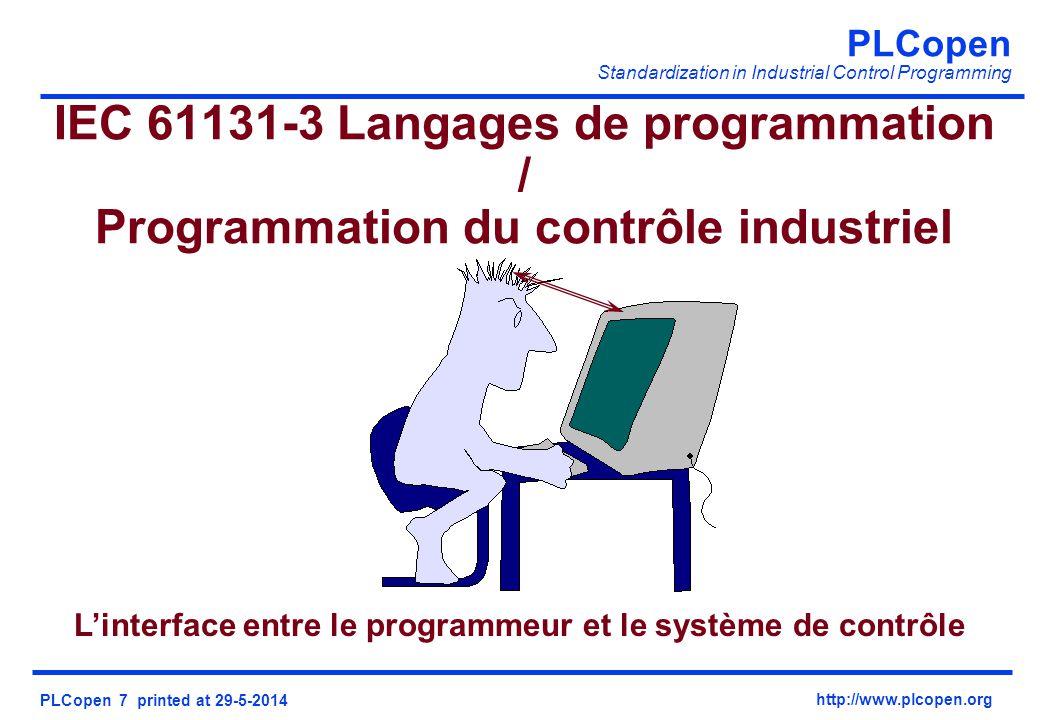 PLCopen Standardization in Industrial Control Programming PLCopen 7 printed at 29-5-2014 http://www.plcopen.org IEC 61131-3 Langages de programmation / Programmation du contrôle industriel Linterface entre le programmeur et le système de contrôle