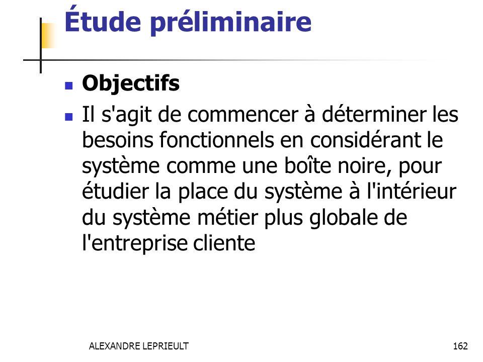 ALEXANDRE LEPRIEULT 162 Étude préliminaire Objectifs Il s'agit de commencer à déterminer les besoins fonctionnels en considérant le système comme une