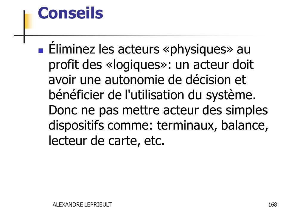 ALEXANDRE LEPRIEULT 168 Conseils Éliminez les acteurs «physiques» au profit des «logiques»: un acteur doit avoir une autonomie de décision et bénéfici