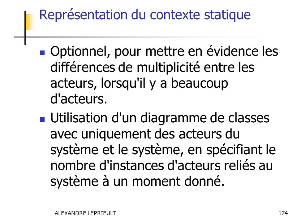 ALEXANDRE LEPRIEULT 174 Représentation du contexte statique Optionnel, pour mettre en évidence les différences de multiplicité entre les acteurs, lors