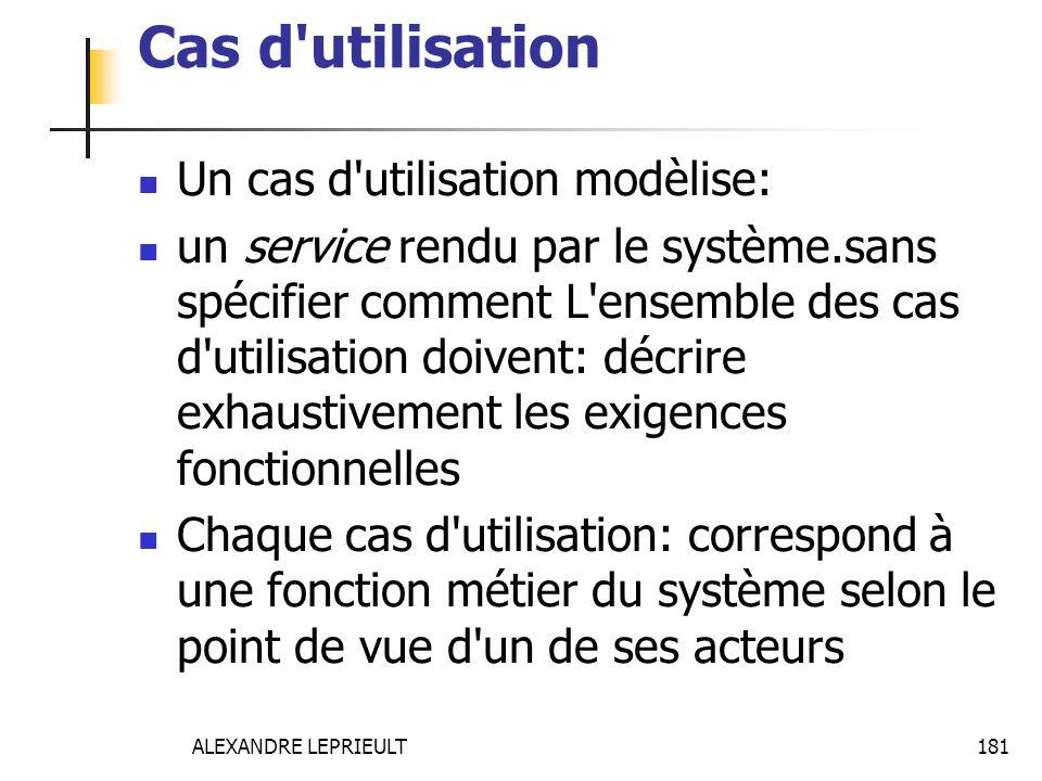 ALEXANDRE LEPRIEULT 181 Cas d'utilisation Un cas d'utilisation modèlise: un service rendu par le système.sans spécifier comment L'ensemble des cas d'u