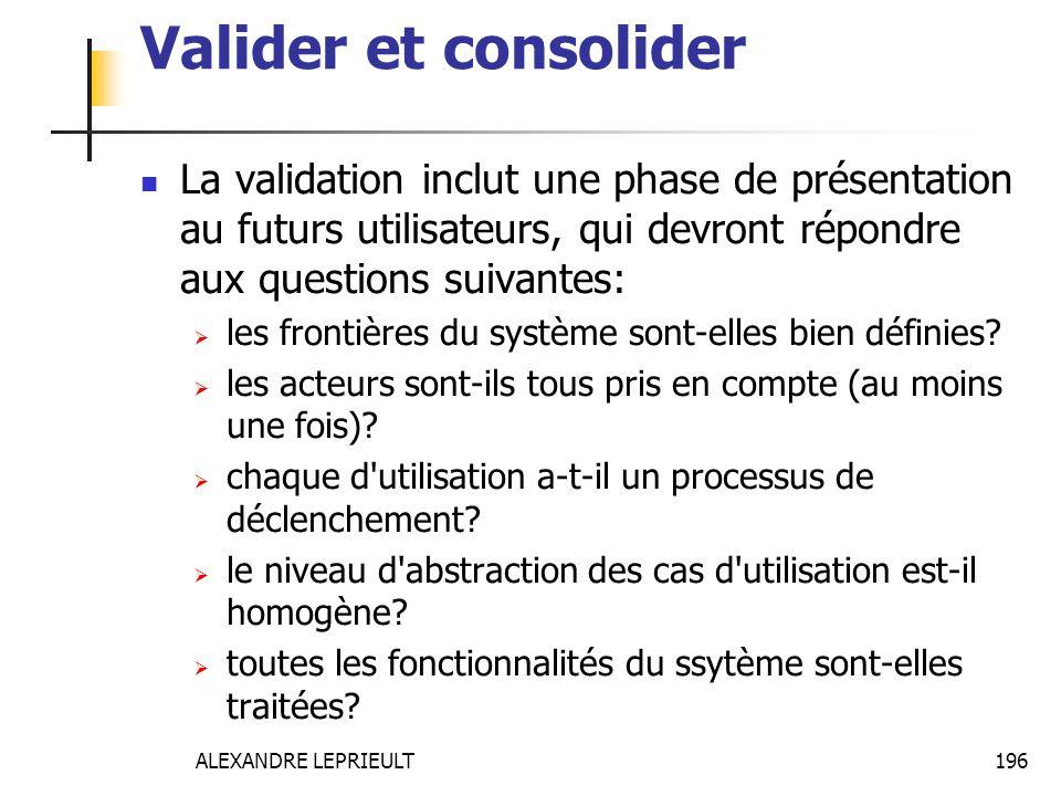 ALEXANDRE LEPRIEULT 196 Valider et consolider La validation inclut une phase de présentation au futurs utilisateurs, qui devront répondre aux question