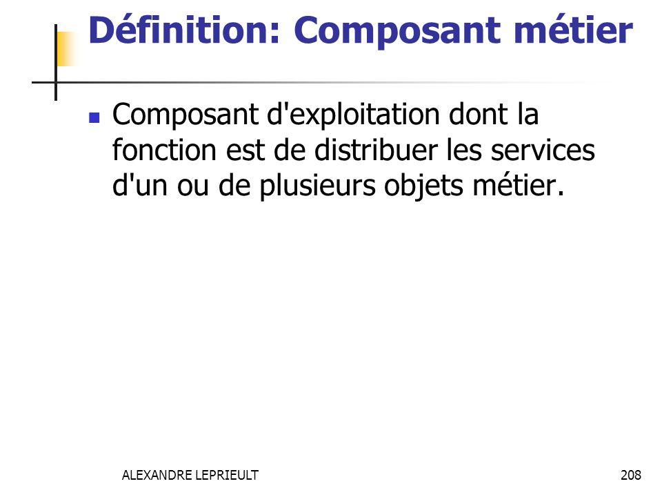 ALEXANDRE LEPRIEULT 208 Définition: Composant métier Composant d'exploitation dont la fonction est de distribuer les services d'un ou de plusieurs obj