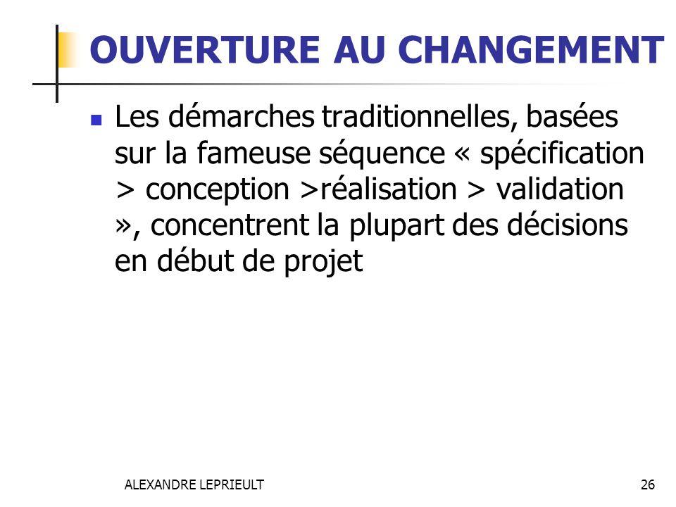 ALEXANDRE LEPRIEULT 26 OUVERTURE AU CHANGEMENT Les démarches traditionnelles, basées sur la fameuse séquence « spécification > conception >réalisation