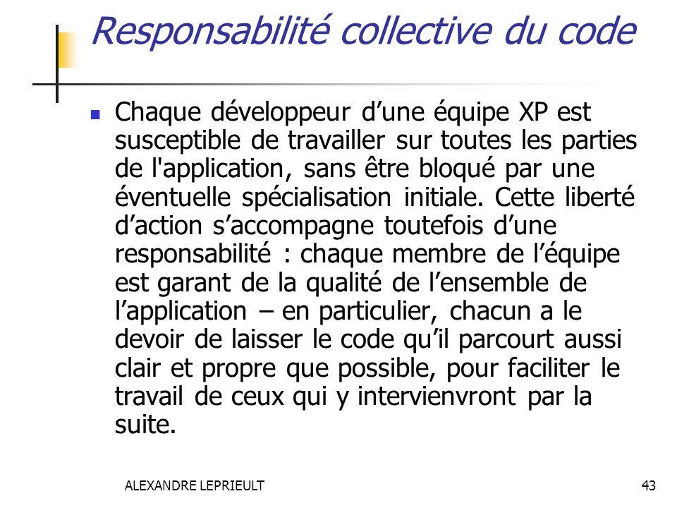 ALEXANDRE LEPRIEULT 43 Responsabilité collective du code Chaque développeur dune équipe XP est susceptible de travailler sur toutes les parties de l'a