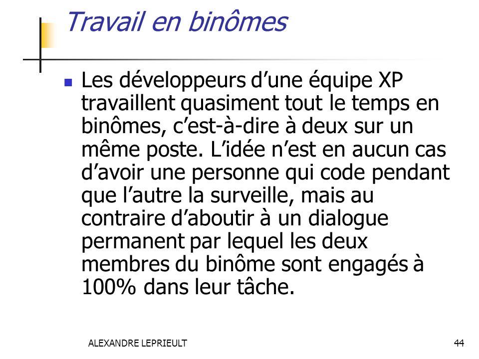 ALEXANDRE LEPRIEULT 44 Travail en binômes Les développeurs dune équipe XP travaillent quasiment tout le temps en binômes, cest-à-dire à deux sur un mê