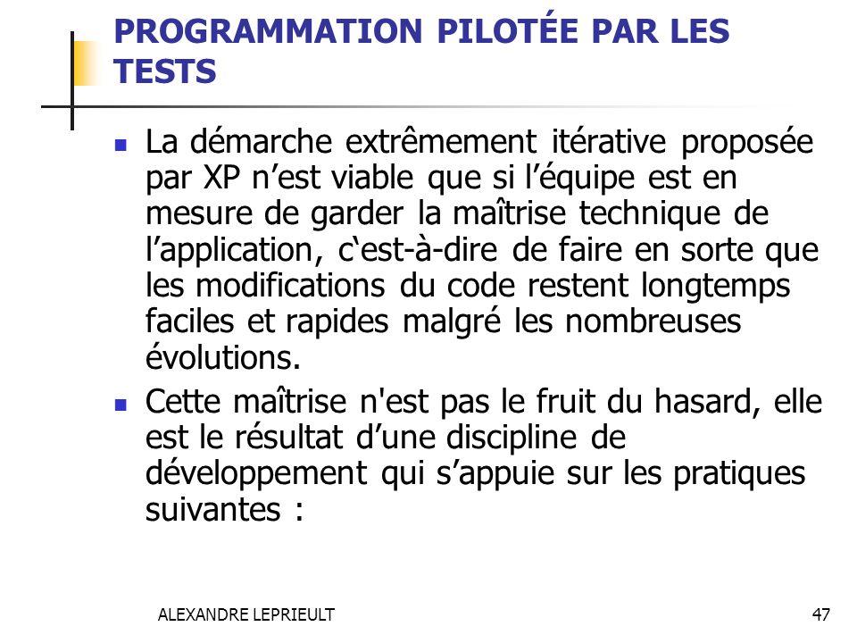 ALEXANDRE LEPRIEULT 47 PROGRAMMATION PILOTÉE PAR LES TESTS La démarche extrêmement itérative proposée par XP nest viable que si léquipe est en mesure