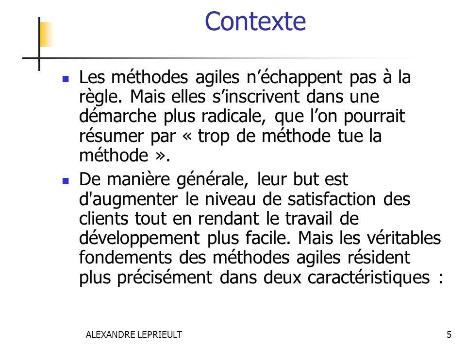 ALEXANDRE LEPRIEULT 5 Contexte Les méthodes agiles néchappent pas à la règle. Mais elles sinscrivent dans une démarche plus radicale, que lon pourrait