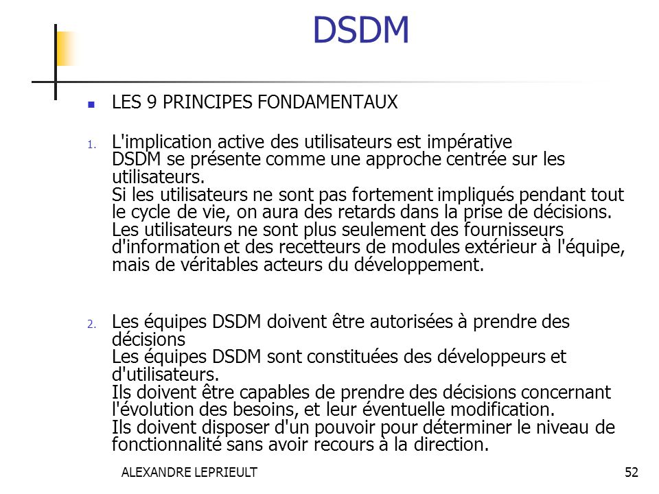 ALEXANDRE LEPRIEULT 52 DSDM LES 9 PRINCIPES FONDAMENTAUX 1. L'implication active des utilisateurs est impérative DSDM se présente comme une approche c