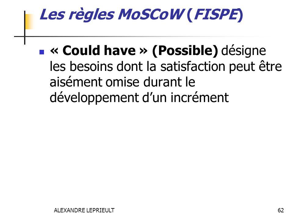 ALEXANDRE LEPRIEULT 62 Les règles MoSCoW (FISPE) « Could have » (Possible) désigne les besoins dont la satisfaction peut être aisément omise durant le
