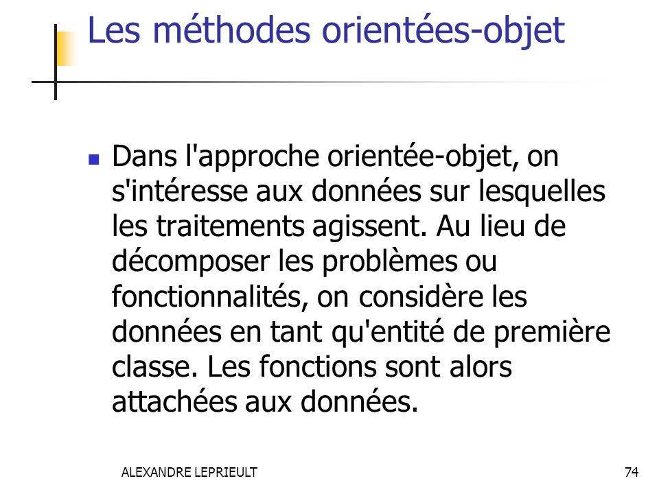 ALEXANDRE LEPRIEULT 74 Les méthodes orientées-objet Dans l'approche orientée-objet, on s'intéresse aux données sur lesquelles les traitements agissent