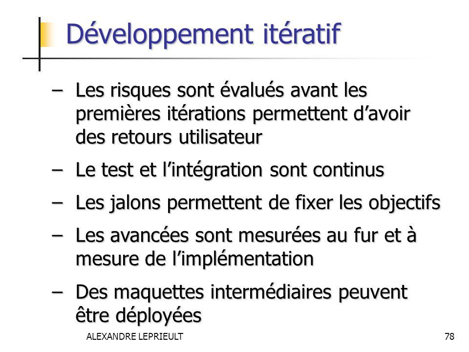 ALEXANDRE LEPRIEULT 78 Développement itératif –Les risques sont évalués avant les premières itérations permettent davoir des retours utilisateur –Le t