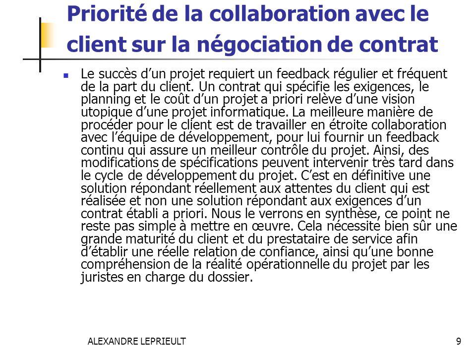 ALEXANDRE LEPRIEULT 9 Priorité de la collaboration avec le client sur la négociation de contrat Le succès dun projet requiert un feedback régulier et