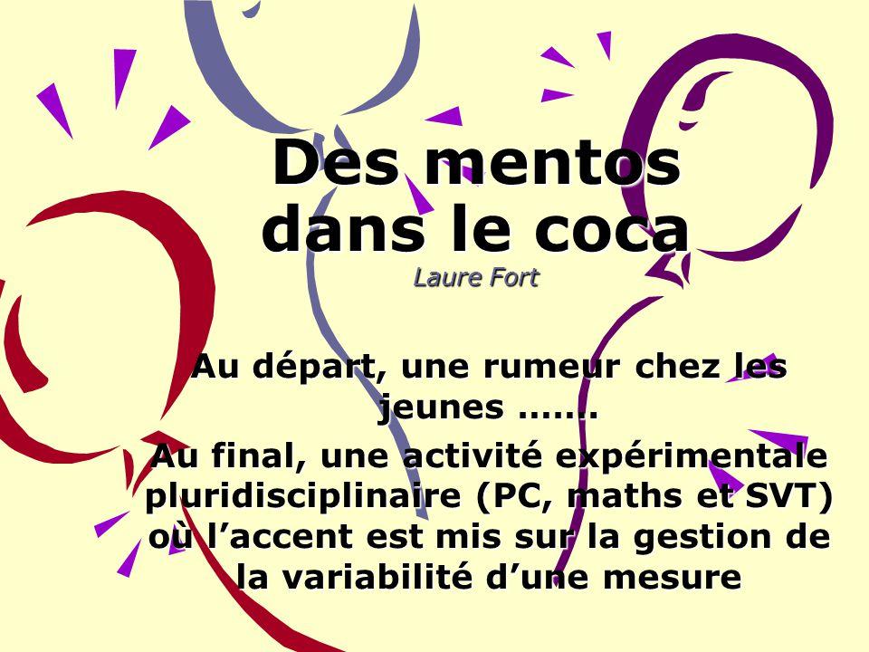 1 Des mentos dans le coca Laure Fort Au départ, une rumeur chez les jeunes ……. Au final, une activité expérimentale pluridisciplinaire (PC, maths et S