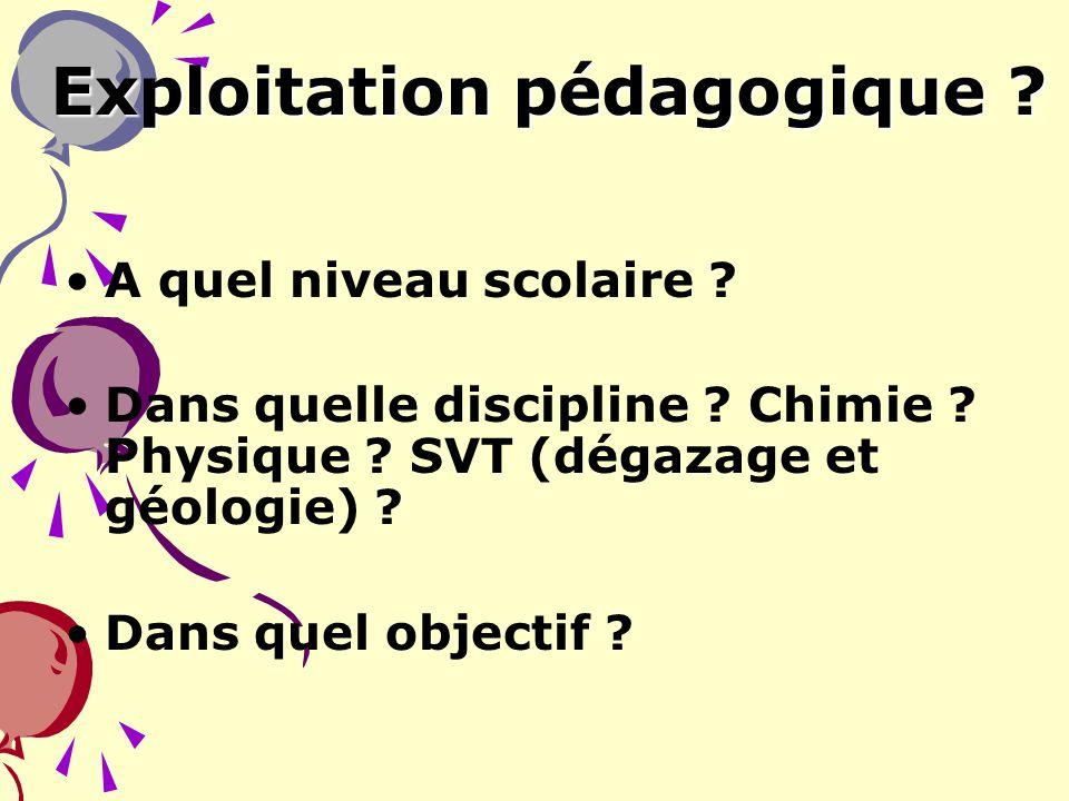 8 Exploitation pédagogique ? A quel niveau scolaire ? Dans quelle discipline ? Chimie ? Physique ? SVT (dégazage et géologie) ? Dans quel objectif ?