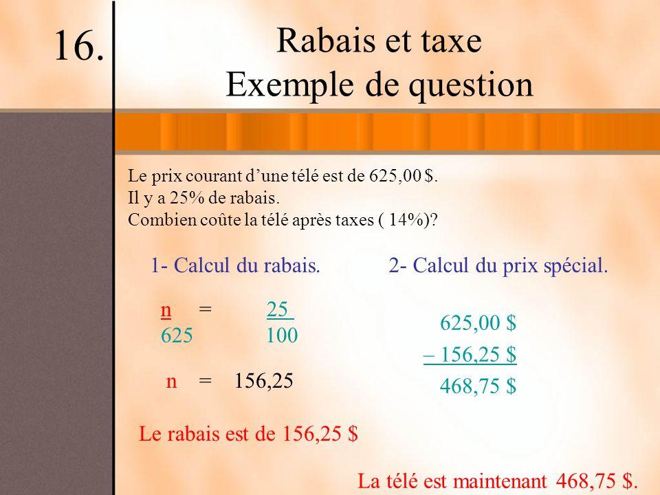 Rabais et taxe Exemple de question Le prix courant dune télé est de 625,00 $. Il y a 25% de rabais. Combien coûte la télé après taxes ( 14%)? 16. 1- C