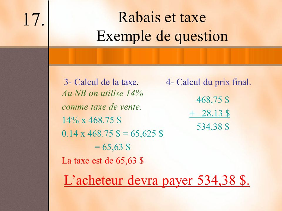 Rabais et taxe Exemple de question 17. 3- Calcul de la taxe.4- Calcul du prix final. 468,75 $ + 28,13 $ 534,38 $ Au NB on utilise 14% comme taxe de ve