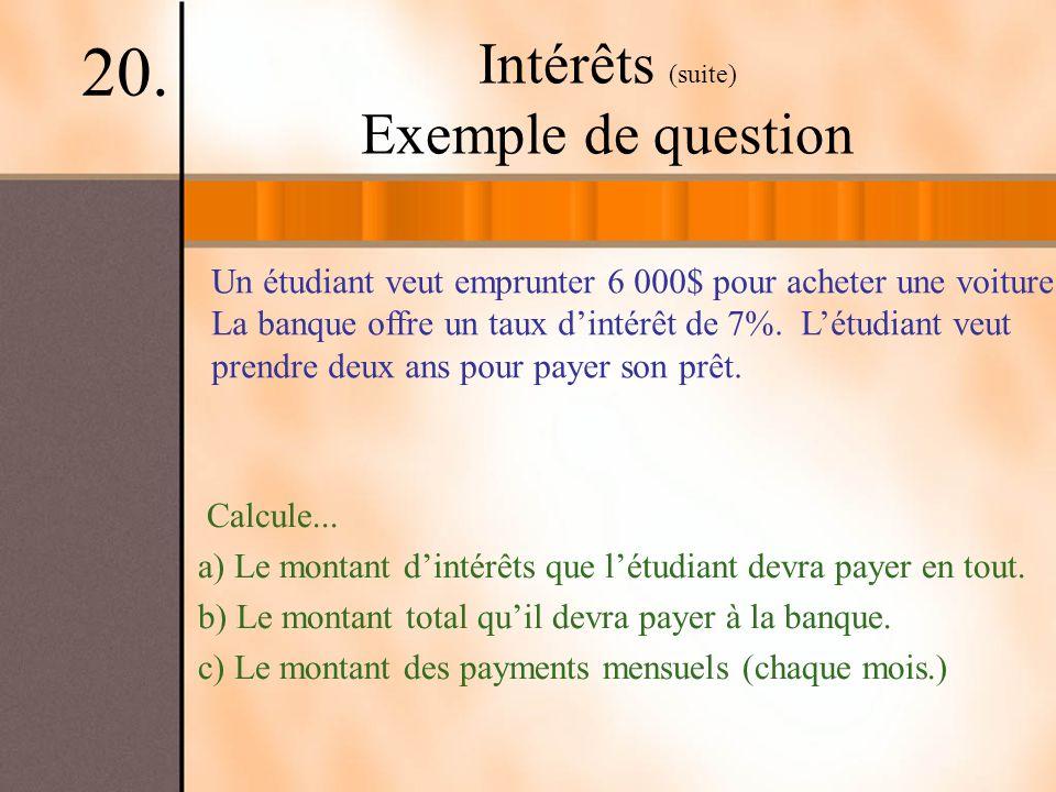 Intérêts (suite) Exemple de question 20. Un étudiant veut emprunter 6 000$ pour acheter une voiture. La banque offre un taux dintérêt de 7%. Létudiant