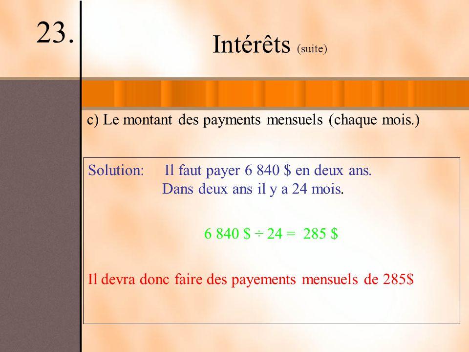 Intérêts (suite) 23. c) Le montant des payments mensuels (chaque mois.) Solution: Il faut payer 6 840 $ en deux ans. Dans deux ans il y a 24 mois. 6 8