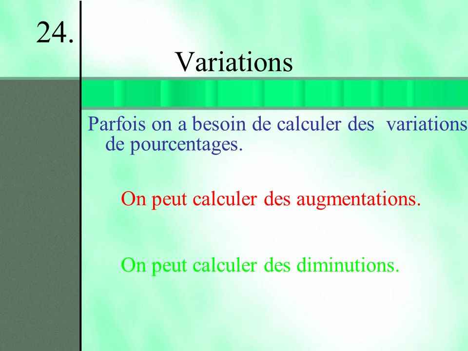 Variations Parfois on a besoin de calculer des variations de pourcentages. 24. On peut calculer des augmentations. On peut calculer des diminutions.