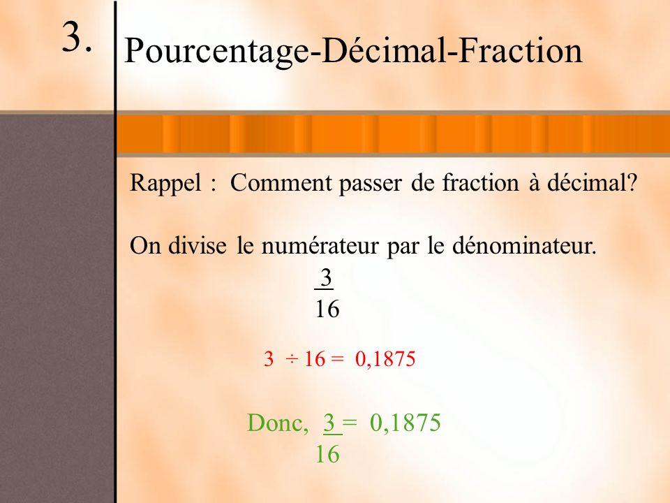 Pourcentage-Décimal-Fraction Rappel : Comment passer de fraction à décimal? On divise le numérateur par le dénominateur. 3 16 Donc, 3 = 0,1875 16 3 ÷