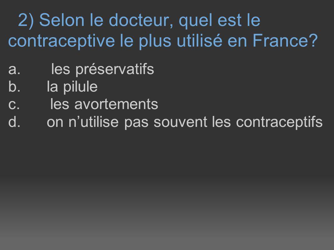 2) Selon le docteur, quel est le contraceptive le plus utilisé en France? a. les préservatifs b. la pilule c. les avortements d. on nutilise pas souve