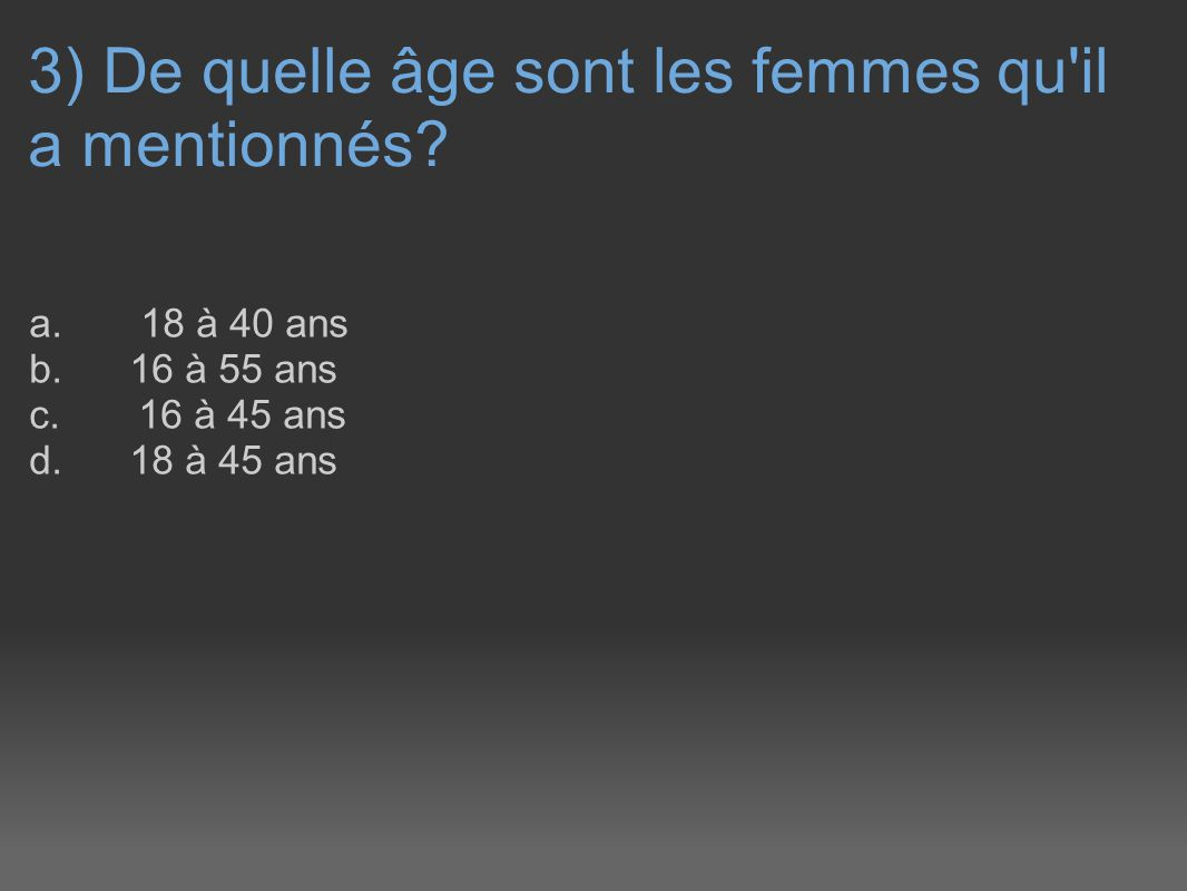 3) De quelle âge sont les femmes qu'il a mentionnés? a. 18 à 40 ans b. 16 à 55 ans c. 16 à 45 ans d. 18 à 45 ans
