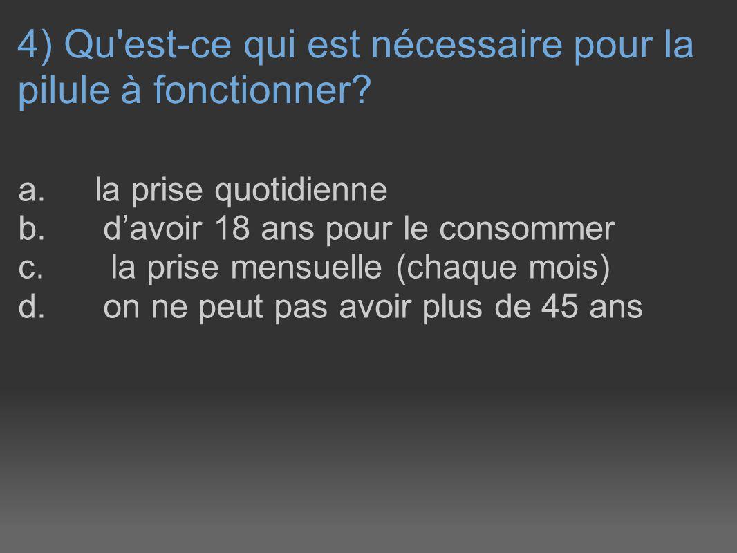 4) Qu'est-ce qui est nécessaire pour la pilule à fonctionner? a. la prise quotidienne b. davoir 18 ans pour le consommer c. la prise mensuelle (chaque