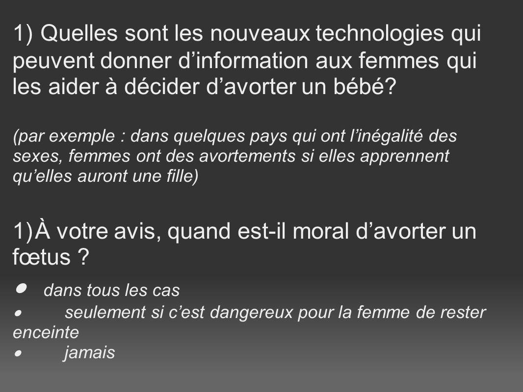 1) Quelles sont les nouveaux technologies qui peuvent donner dinformation aux femmes qui les aider à décider davorter un bébé? (par exemple : dans que