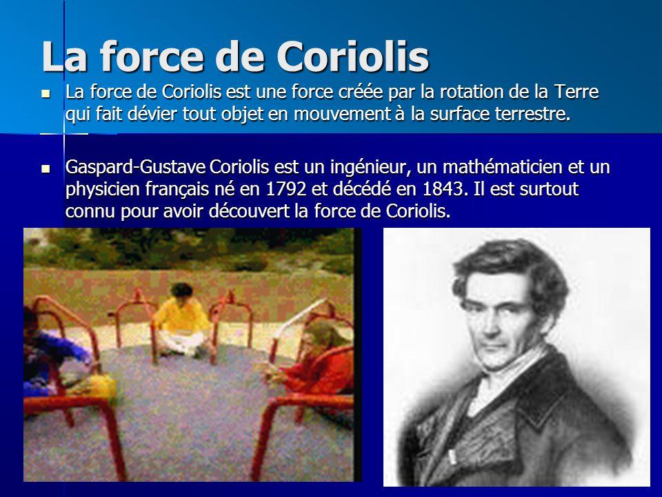 La force de Coriolis La force de Coriolis est une force créée par la rotation de la Terre qui fait dévier tout objet en mouvement à la surface terrestre.