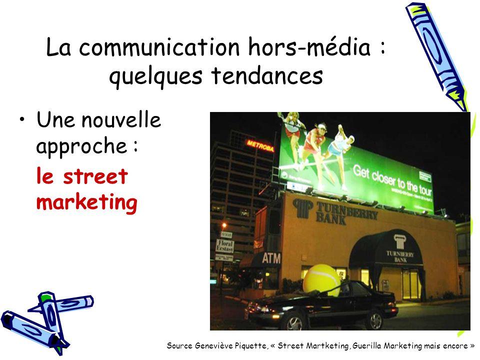 La communication hors-média : quelques tendances Une nouvelle approche : le street marketing Source Geneviève Piquette, « Street Martketing, Guerilla Marketing mais encore »