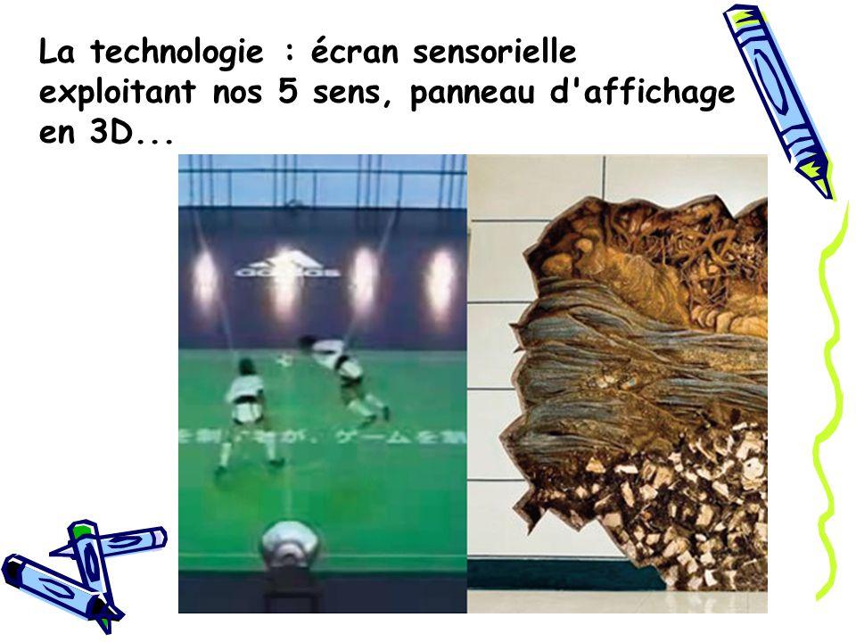 La technologie : écran sensorielle exploitant nos 5 sens, panneau d affichage en 3D...