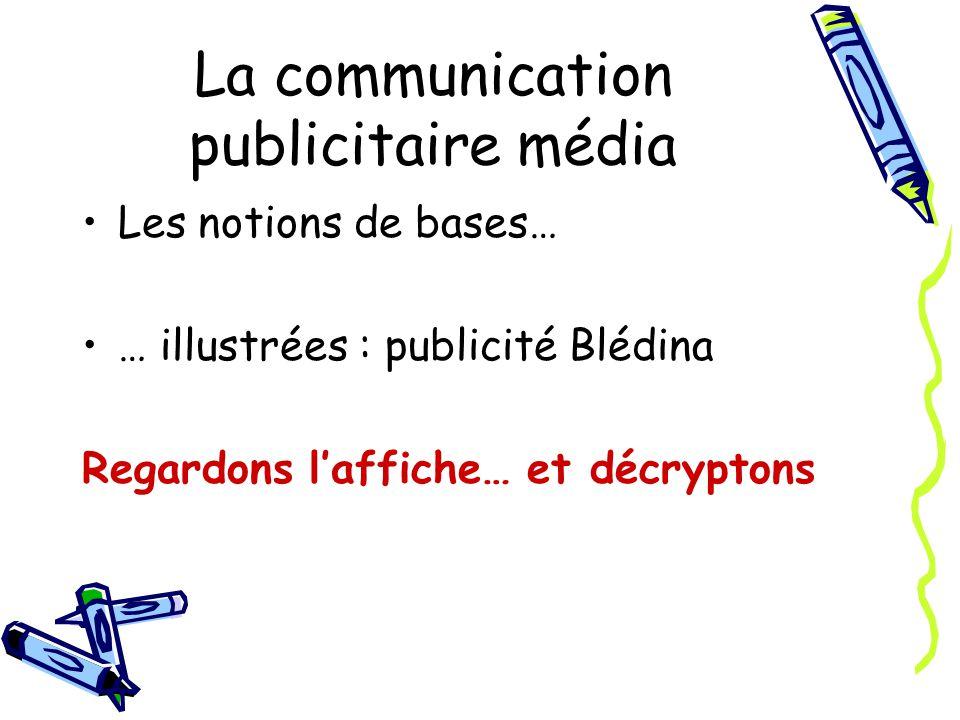 La communication publicitaire média Les notions de bases… … illustrées : publicité Blédina Regardons laffiche… et décryptons