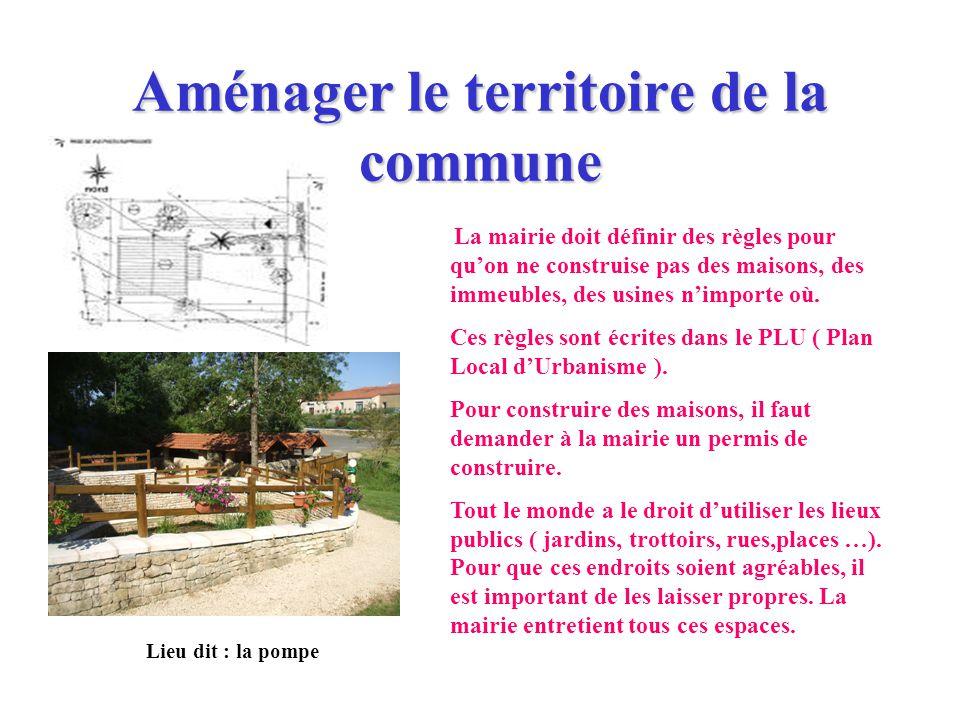 Aménager le territoire de la commune La mairie doit définir des règles pour quon ne construise pas des maisons, des immeubles, des usines nimporte où.