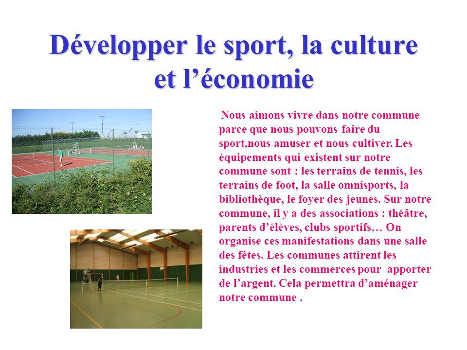 Développer le sport, la culture et léconomie Nous aimons vivre dans notre commune parce que nous pouvons faire du sport,nous amuser et nous cultiver.