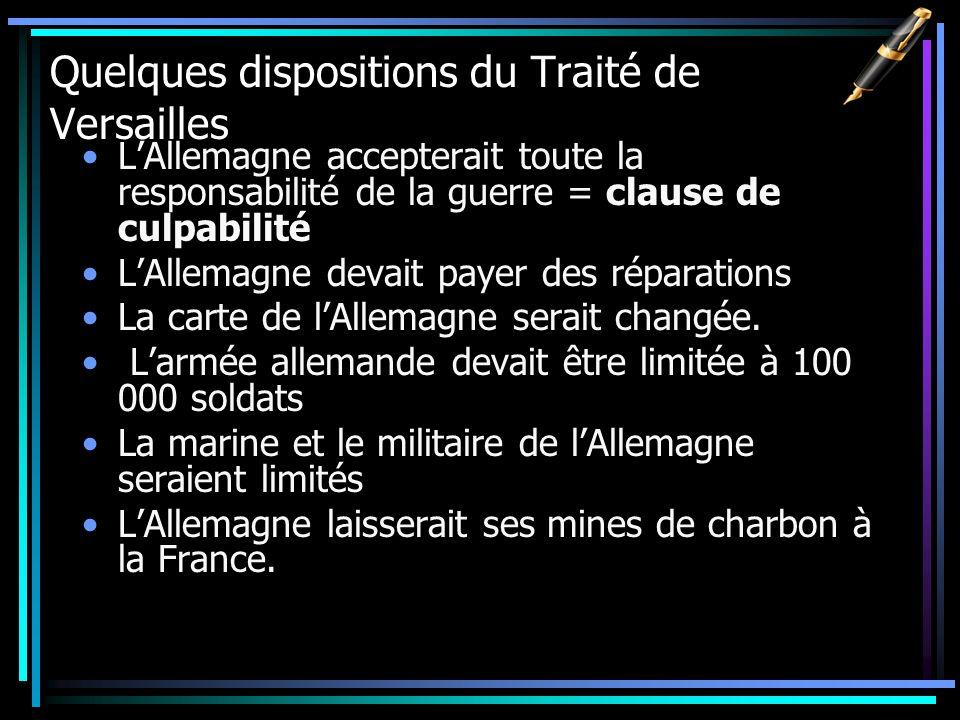 Quelques dispositions du Traité de Versailles LAllemagne accepterait toute la responsabilité de la guerre = clause de culpabilité LAllemagne devait payer des réparations La carte de lAllemagne serait changée.