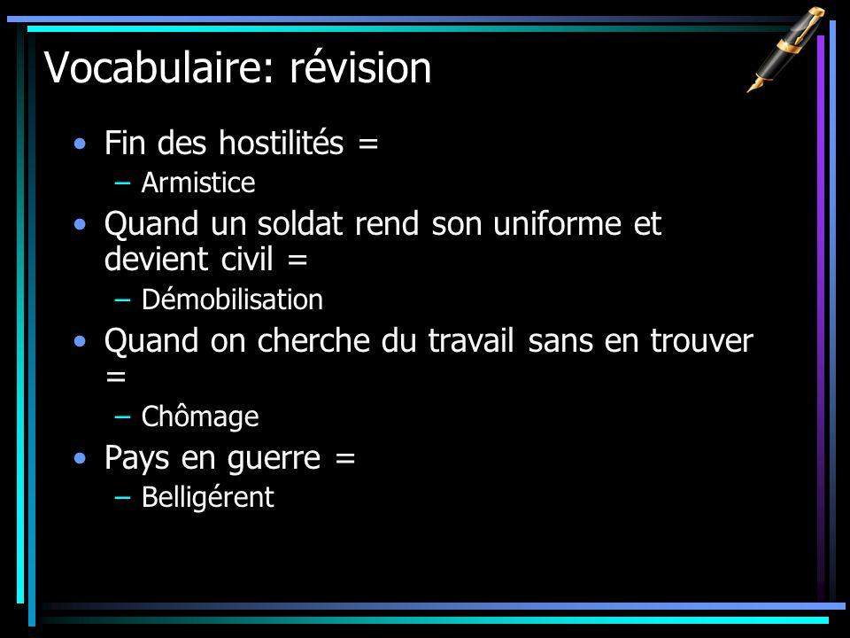Vocabulaire: révision Fin des hostilités = –Armistice Quand un soldat rend son uniforme et devient civil = –Démobilisation Quand on cherche du travail
