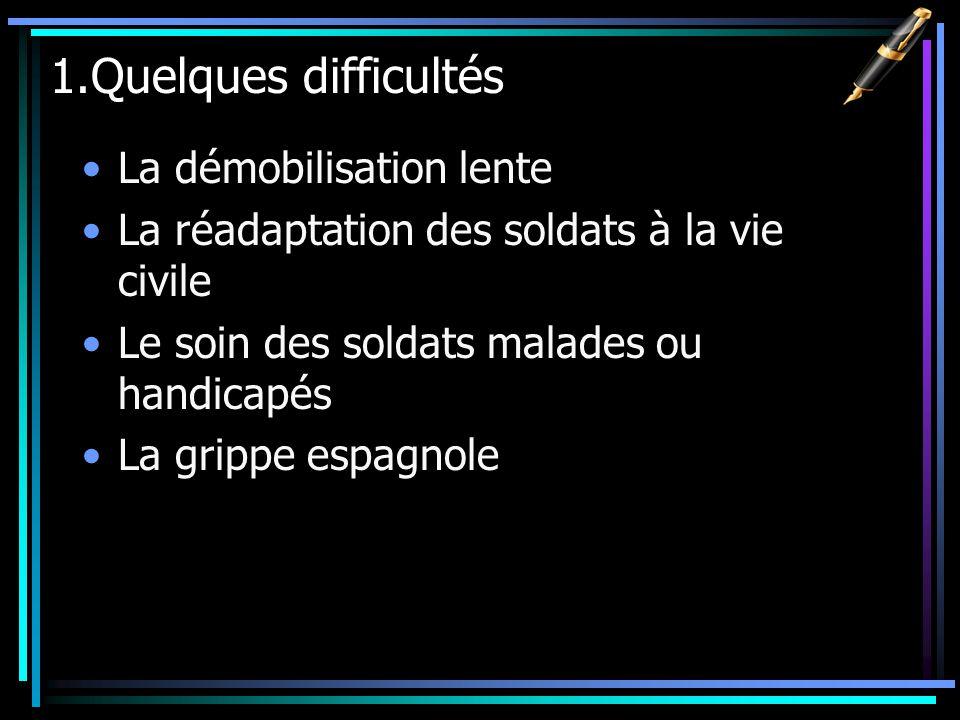 1.Quelques difficultés La démobilisation lente La réadaptation des soldats à la vie civile Le soin des soldats malades ou handicapés La grippe espagnole