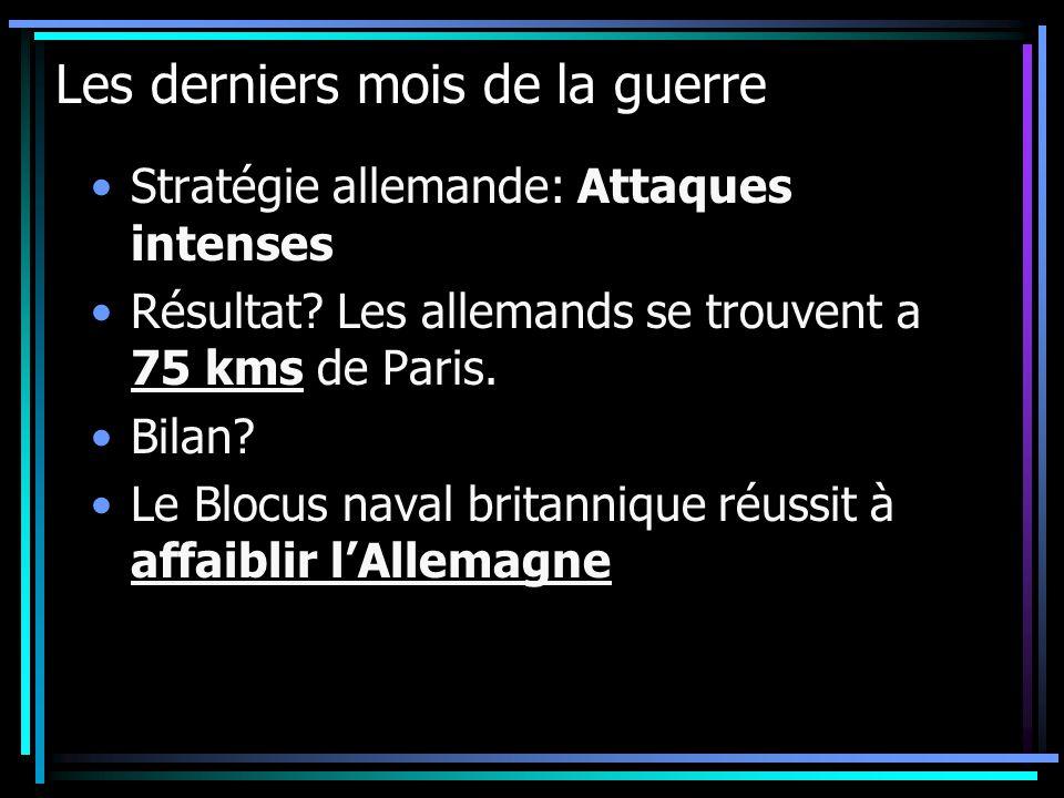 Les derniers mois de la guerre Stratégie allemande: Attaques intenses Résultat? Les allemands se trouvent a 75 kms de Paris. Bilan? Le Blocus naval br