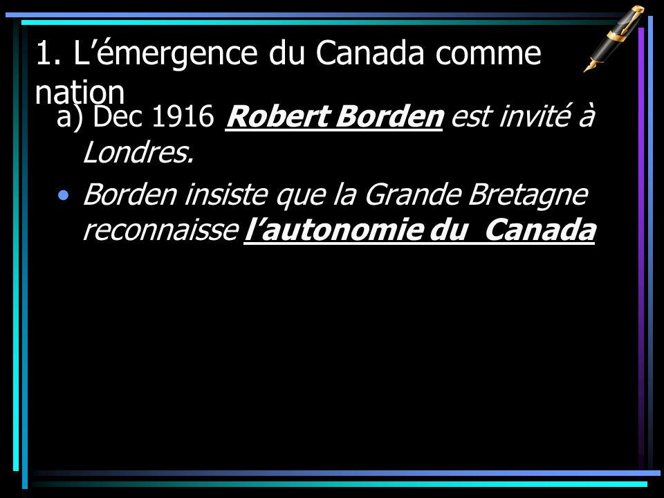 1. Lémergence du Canada comme nation a) Dec 1916 Robert Borden est invité à Londres. Borden insiste que la Grande Bretagne reconnaisse lautonomie du C