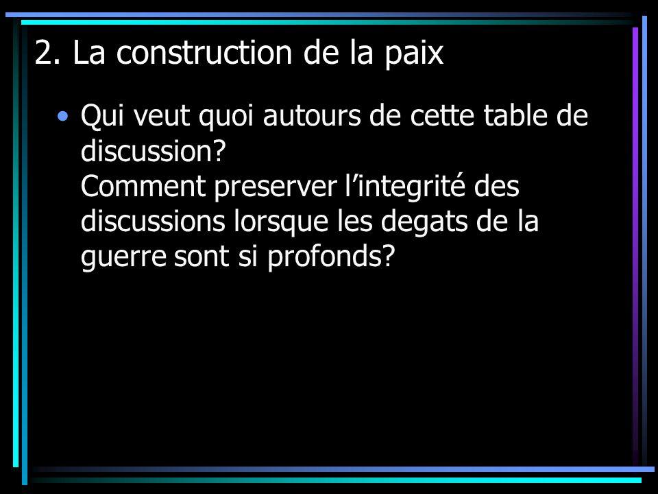 2. La construction de la paix Qui veut quoi autours de cette table de discussion? Comment preserver lintegrité des discussions lorsque les degats de l
