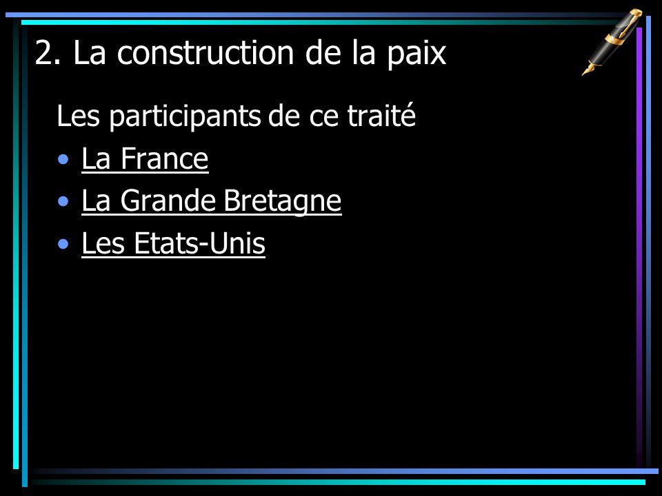 2. La construction de la paix Les participants de ce traité La France La Grande Bretagne Les Etats-Unis