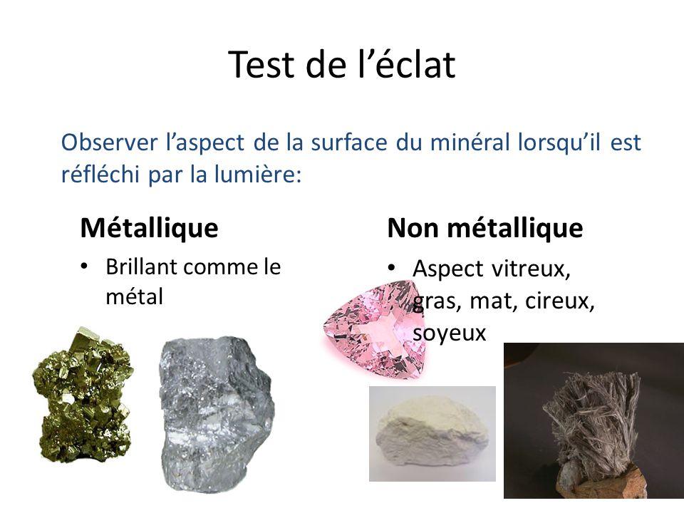 Test de léclat Métallique Brillant comme le métal Non métallique Aspect vitreux, gras, mat, cireux, soyeux Observer laspect de la surface du minéral lorsquil est réfléchi par la lumière: