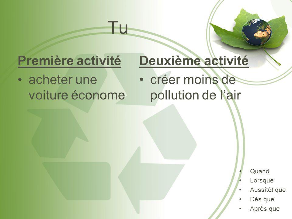 Tu Première activité acheter une voiture économe Deuxième activité créer moins de pollution de lair Quand Lorsque Aussitôt que Dès que Après que
