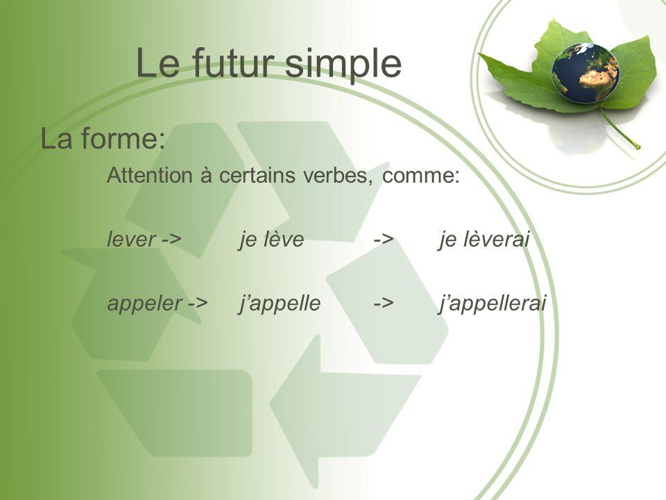 Le futur simple La forme: Attention à certains verbes, comme: lever -> je lève-> je lèverai appeler ->jappelle->jappellerai