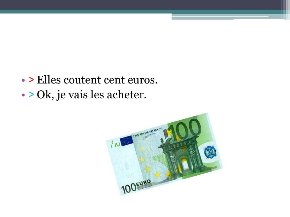 > Elles coutent cent euros. > Ok, je vais les acheter.