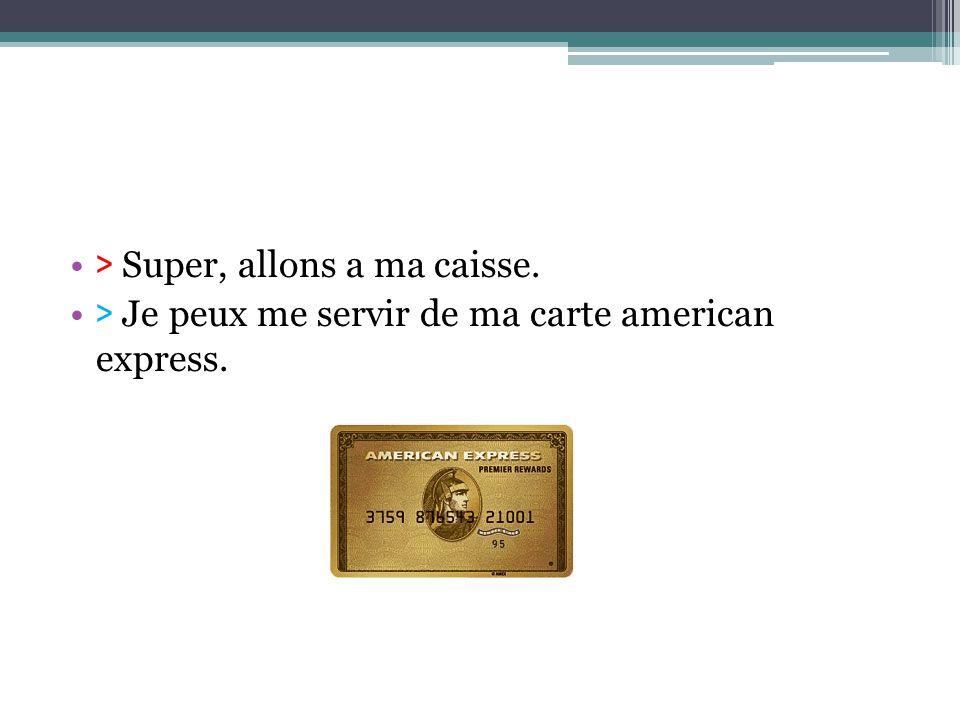 > Super, allons a ma caisse. > Je peux me servir de ma carte american express.