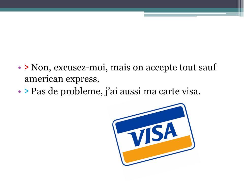 > Non, excusez-moi, mais on accepte tout sauf american express. > Pas de probleme, jai aussi ma carte visa.